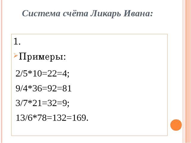 Система счёта Ликарь Ивана: 1. Примеры: 2/5*10=22=4; 9/4*36=92=81 3/7*21=32=9...