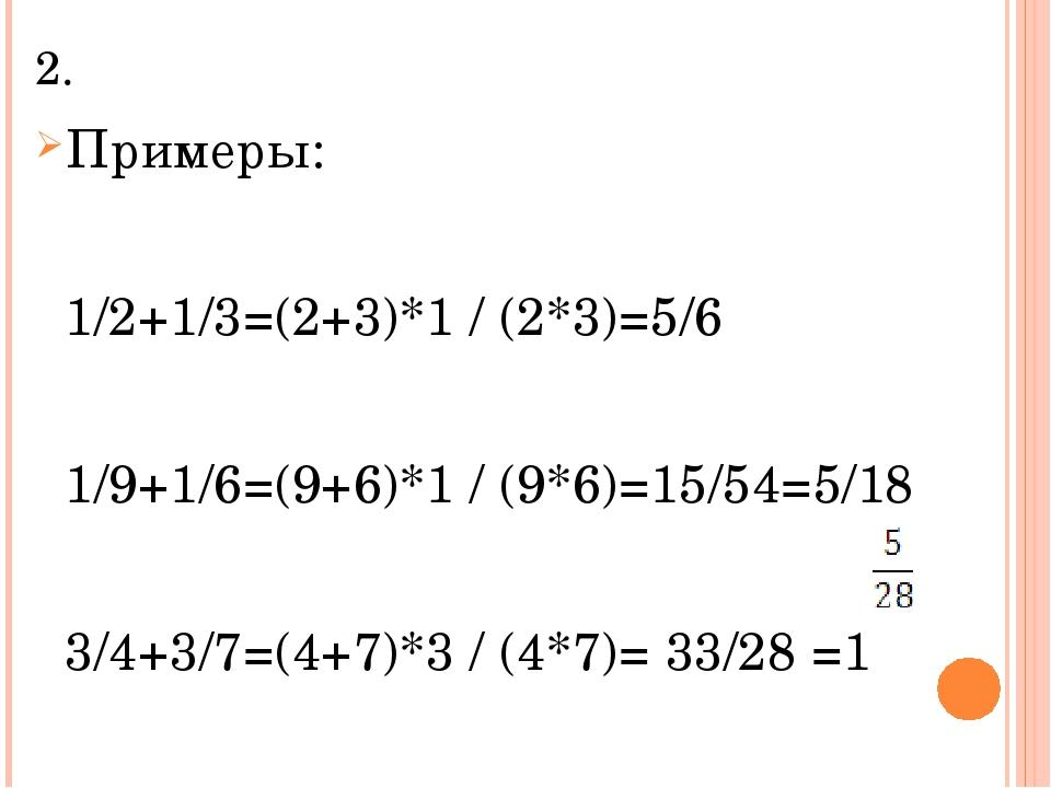 2. Примеры: 1/2+1/3=(2+3)*1 / (2*3)=5/6 1/9+1/6=(9+6)*1 / (9*6)=15/54=5/18 3/...