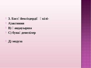 3. Бассүйексіздердің өкілі- А)актиния В) қандауырша С) бунақденелілер Д) медуза