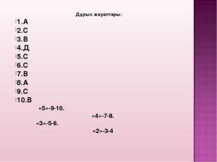 Дұрыс жауаптары: 1.А 2.С 3.В 4.Д 5.С 6.С 7.В 8.А 9.С 10.В «5»-9-10. «4»-7-8.