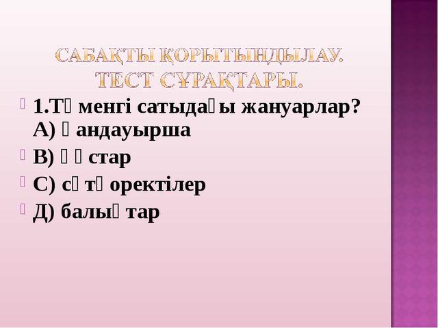 1.Төменгі сатыдағы жануарлар? А) қандауырша В) құстар С) сүтқоректілер Д) ба...
