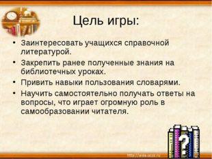 Цель игры: Заинтересовать учащихся справочной литературой. Закрепить ранее по