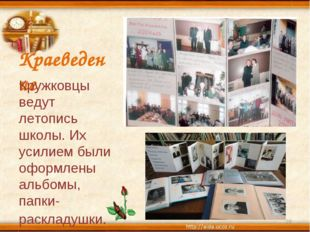 Краеведение Кружковцы ведут летопись школы. Их усилием были оформлены альбомы