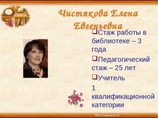 Чистякова Елена Евгеньевна Стаж работы в библиотеке – 3 года Педагогический с