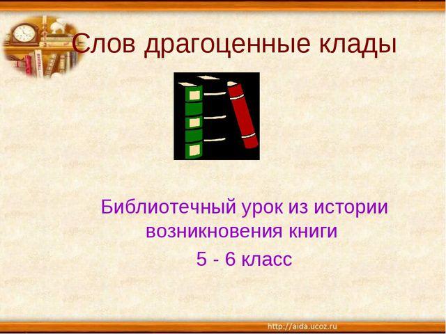 Слов драгоценные клады Библиотечный урок из истории возникновения книги 5 - 6...