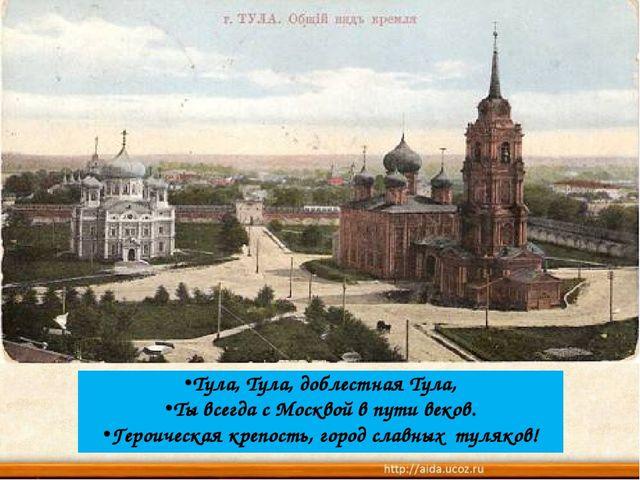 Тула, Тула, доблестная Тула, Ты всегда с Москвой в пути веков. Героическая кр...