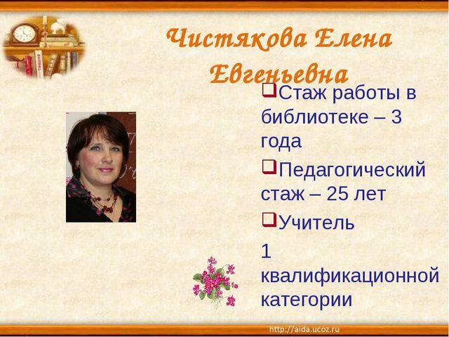 Чистякова Елена Евгеньевна Стаж работы в библиотеке – 3 года Педагогический с...