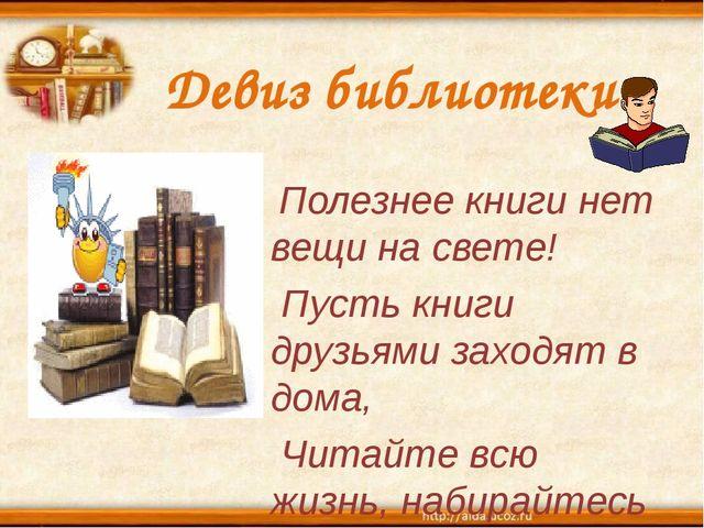 Девиз библиотеки: Полезнее книги нет вещи на свете! Пусть книги друзьями захо...