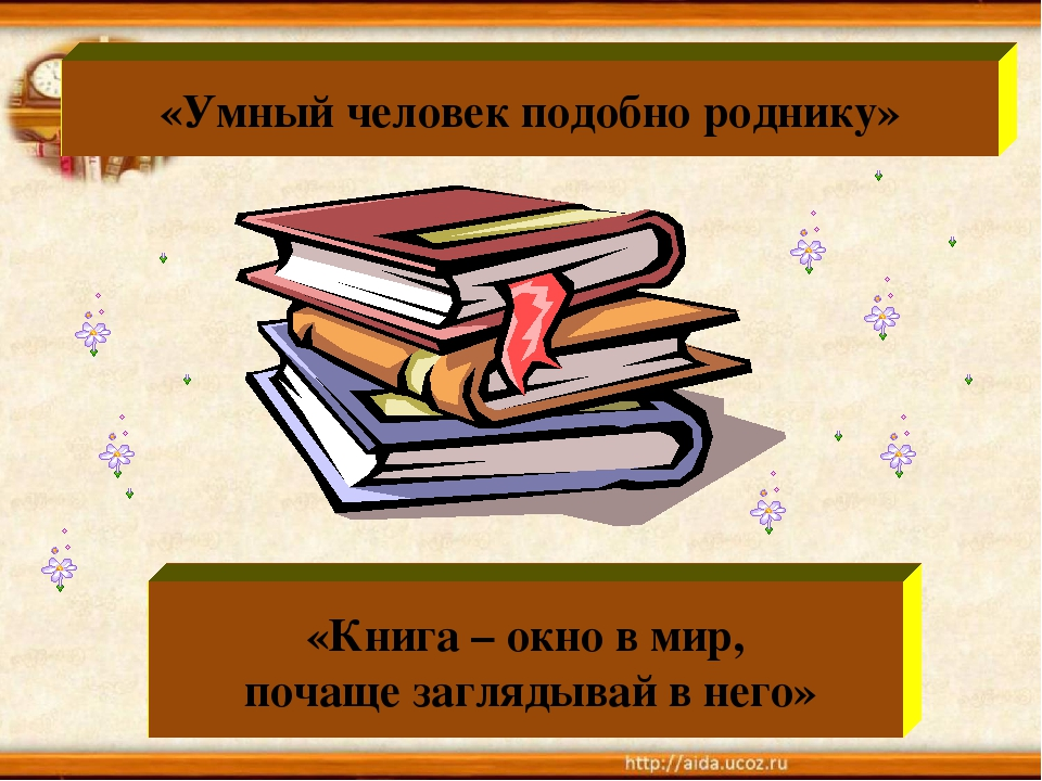 «Книга – окно в мир, почаще заглядывай в него» «Умный человек подобно роднику»
