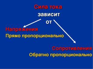 Сила тока зависит от Напряжения Прямо пропорционально Сопротивления Обратно