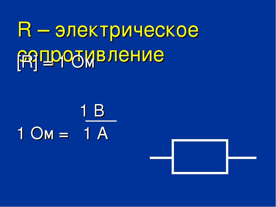 R – электрическое сопротивление [R] = 1 Ом 1 В 1 Ом = 1 А