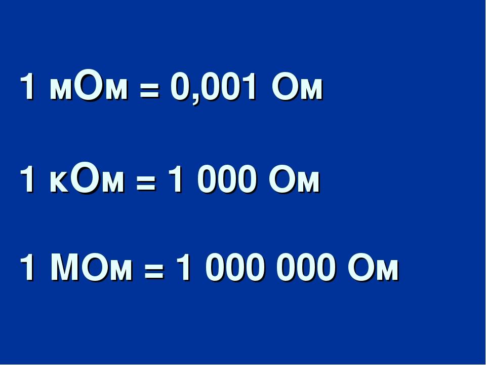 1 мОм = 0,001 Ом 1 кОм = 1 000 Ом 1 МОм = 1 000 000 Ом