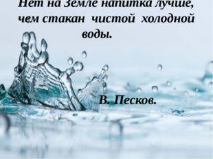 Нет на Земле напитка лучше, чем стакан чистой холодной воды.