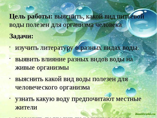 Цель работы: выяснить, какой вид питьевой воды полезен для организма человек...