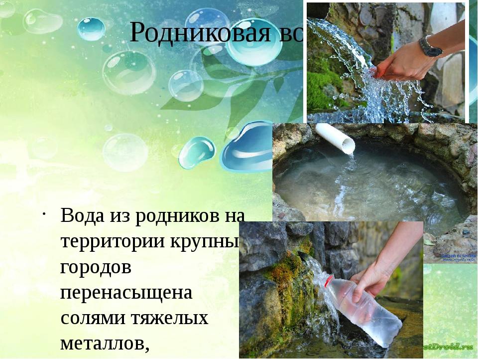Родниковая вода Вода из родников на территории крупных городов перенасыщена с...