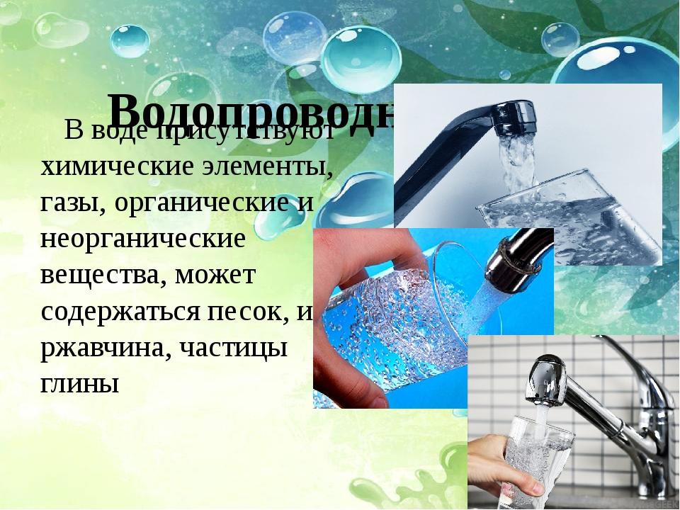 Водопроводная вода В воде присутствуют химические элементы, газы, органически...