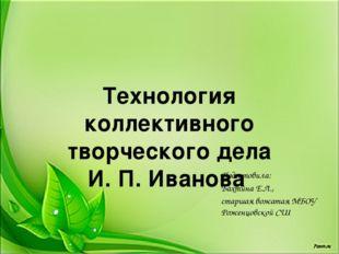 Технология коллективного творческого дела И. П. Иванова Подготовила: Бахтина