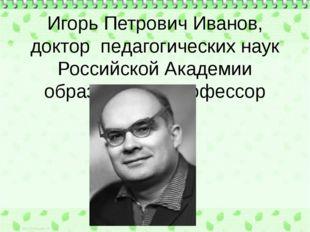 Игорь Петрович Иванов, доктор педагогических наук Российской Академии образо