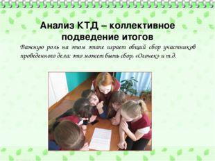 Анализ КТД – коллективное подведение итогов Важную роль на этом этапе играет