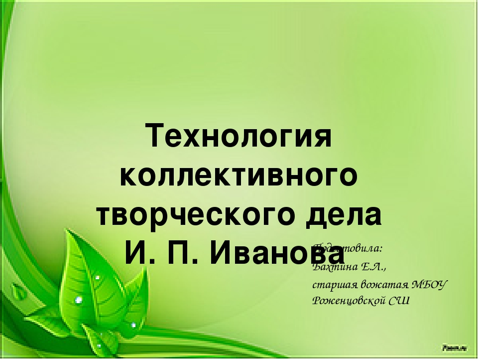 Технология коллективного творческого дела И. П. Иванова Подготовила: Бахтина...