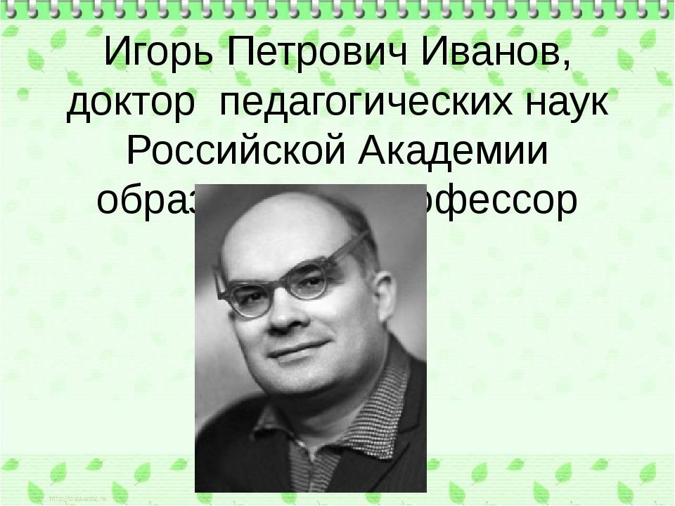 Игорь Петрович Иванов, доктор педагогических наук Российской Академии образо...