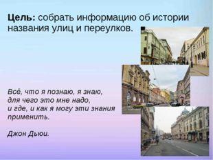 Цель: собрать информацию об истории названия улиц и переулков. Всё, что я поз