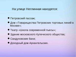 На улице Неглинная находятся: Петровский пассаж; Дом «Товарищества Петровски
