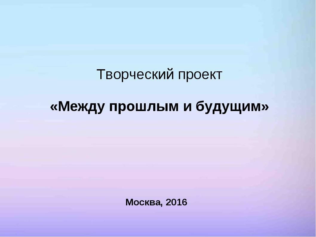 Творческий проект «Между прошлым и будущим» Москва, 2016