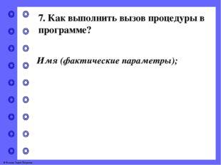 7. Как выполнить вызов процедуры в программе? Имя (фактические параметры); ©