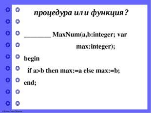 процедура или функция? ________ MaxNum(a,b:integer; var max:integer); begin i