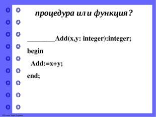 процедура или функция? ________Add(x,y: integer):integer; begin Add:=x+y; end