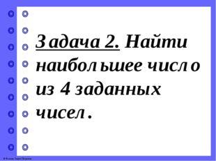 Задача 2. Найти наибольшее число из 4 заданных чисел. © Фокина Лидия Петровна