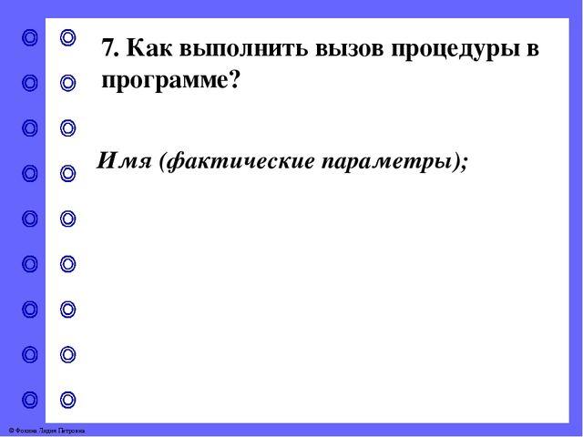 7. Как выполнить вызов процедуры в программе? Имя (фактические параметры); ©...