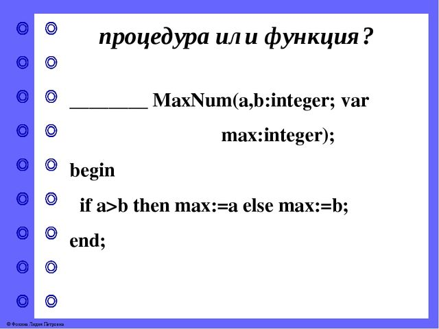 процедура или функция? ________ MaxNum(a,b:integer; var max:integer); begin i...