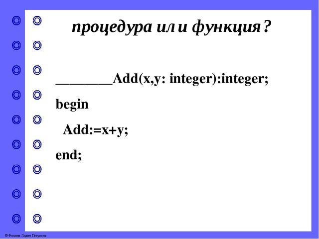 процедура или функция? ________Add(x,y: integer):integer; begin Add:=x+y; end...