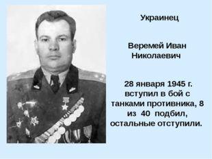 Украинец Веремей Иван Николаевич 28 января 1945 г. вступил в бой с танками п