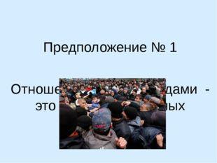Предположение № 1 Отношения между народами - это череда постоянных конфликтов
