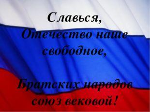 Славься, Отечество наше свободное, Братских народов союз вековой!