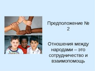 Предположение № 2 Отношения между народами – это сотрудничество и взаимопомощь