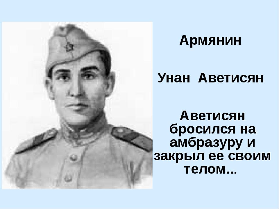 Армянин Унан Аветисян Аветисян бросился на амбразуру и закрыл ее своим телом...