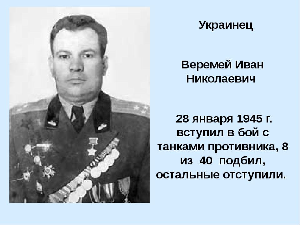 Украинец Веремей Иван Николаевич 28 января 1945 г. вступил в бой с танками п...
