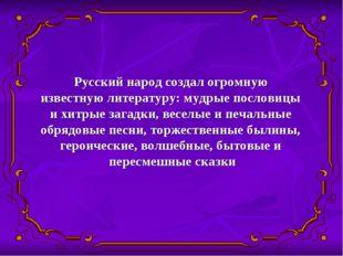 Русский народ создал огромную известную литературу: мудрые пословицы и хитрые