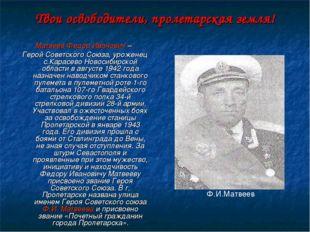 Твои освободители, пролетарская земля! Матвеев Федор Иванович – Герой Советск