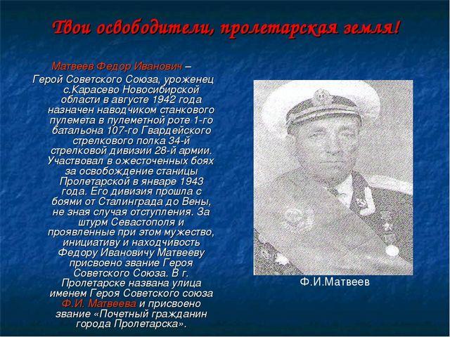Твои освободители, пролетарская земля! Матвеев Федор Иванович – Герой Советск...