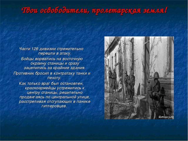 Твои освободители, пролетарская земля! Части 126 дивизии стремительно перешли...