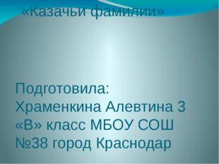 «Казачьи фамилии» Подготовила: Храменкина Алевтина 3 «В» класс МБОУ СОШ №38 г