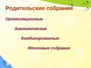 Родительские собрания Организационные Аналитические Комбинированные Итоговые