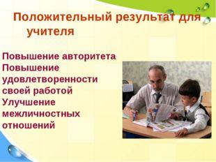 Положительный результат для учителя Повышение авторитета Повышение удовлетвор
