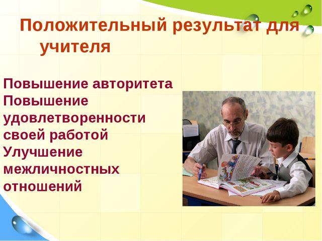 Положительный результат для учителя Повышение авторитета Повышение удовлетвор...