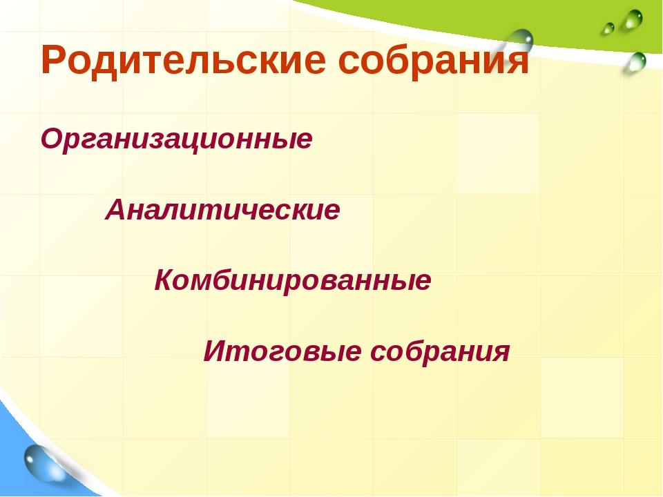 Родительские собрания Организационные Аналитические Комбинированные Итоговые...